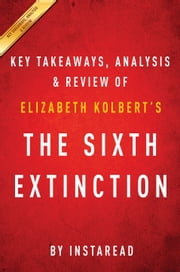 The Sixth Extinction: by Elizabeth Kolbert | Key Takeaways, Analysis & Review - An Unnatural History ebook by Instaread