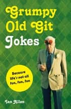 Grumpy Old Git Jokes - Because life's not all fun, fun, fun ebook by