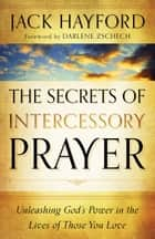 Secrets of Intercessory Prayer, The - Unleashing God's Power in the Lives of Those You Love ebook by Jack Hayford, Darlene Zschech