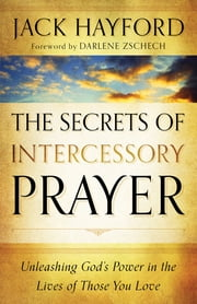 Secrets of Intercessory Prayer, The - Unleashing God's Power in the Lives of Those You Love ebook by Jack Hayford,Darlene Zschech