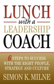 Lunch With A Leadership Coach - 6 Steps To Success With The Right People, Strategy And Culture ebook by Simon K Milne