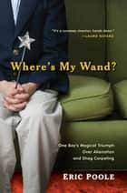 Where's My Wand? - One Boy's Magical Triumph over Alienation and Shag Carpeting ebook by Eric Poole
