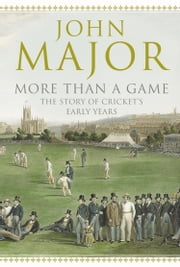 More Than A Game: The Story of Cricket's Early Years ebook by John Major