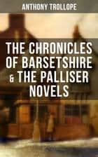 THE CHRONICLES OF BARSETSHIRE & THE PALLISER NOVELS - The Warden, The Barchester Towers, Doctor Thorne, Framley Parsonage, The Small House at Allington, The Last Chronicle of Barset, Can You Forgive Her?... ebook by Anthony Trollope