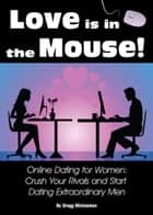 Love is in The Mouse! Online Dating for Women: Crush Your Rivals and Start Dating Extraordinary Men (Relationship and Dating Advice for Women Book 5) ebook by Gregg Michaelsen