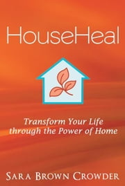 HouseHeal - Transform Your Life through the Power of Home ebook by Sara Brown Crowder