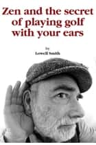 How to Play Golf With Your Ears ebook by Lowell Smith
