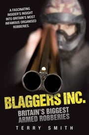 Blaggers Inc - Britain's Biggest Armed Robberies ebook by Terry Smith