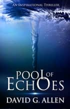 Pool of Echoes - An Inspirational Thriller ebook by David Allen