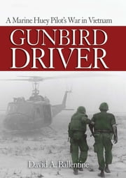 Gunbird Driver - A Marine Huey Pilot's War in Vietnam ebook by David A. Ballentine