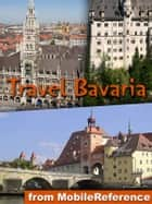 Travel Munich & Bavaria, Germany - Illustrated Travel Guide, Phrasebook and Maps. Includes Munich, Nuremberg, Augsburg, Nördlingen, Rothenburg ob der Tauber, Wuerzburg, Bavarian Alps, Romantic Road eBook von MobileReference