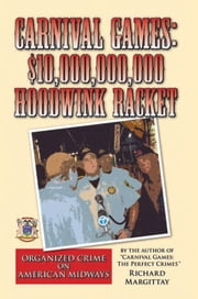 Carnival Games: $10,000,000,000 Hoodwink Racket - Organized Crime on American Midways ebook by Richard Margittay