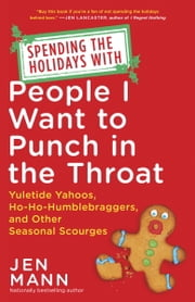 Spending the Holidays with People I Want to Punch in the Throat - Yuletide Yahoos, Ho-Ho-Humblebraggers, and Other Seasonal Scourges ebook by Jen Mann