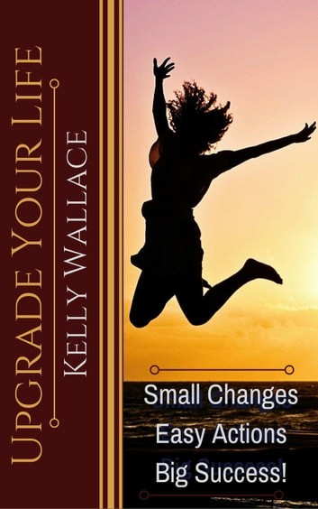 Upgrade Your Life - Small Changes Easy Actions Big Success ebook by Kelly Wallace