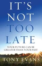 It's Not Too Late ebook by Tony Evans