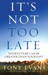 It's Not Too Late - Your Future Can Be Greater Than Your Past ebook by Tony Evans