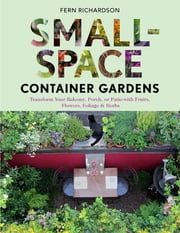 Small-Space Container Gardens - Transform Your Balcony, Porch, or Patio with Fruits, Flowers, Foliage, and Herbs ebook by Fern Richardson