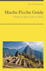 Machu Picchu Travel Guide - What To See & Do ebook by David Thompson
