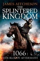 The Splintered Kingdom ebook by James Aitcheson