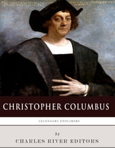 Legendary Explorers: The Life and Legacy of Christopher Columbus ebook by Charles River Editors