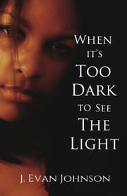 When it's Too Dark to See the Light ebook by J. Evan Johnson