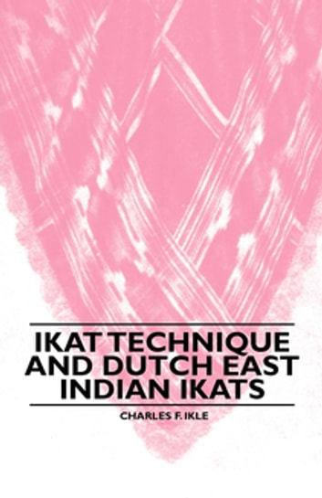 Ikat Technique And Dutch East Indian Ikats ebook by Charles F. Ikle