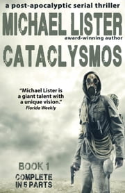 CATACLYSMOS Book 1 Parts 1-5: The Complete Book in 5 Parts: A Post-Apocalyptic Serial Thriller - Cataclysmos, #1 ebook by Michael Lister
