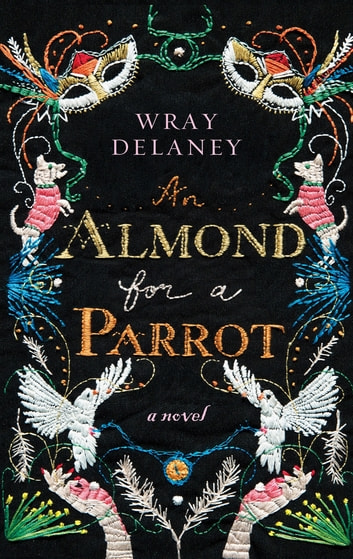 An Almond for a Parrot - A Novel ebook by Wray Delaney
