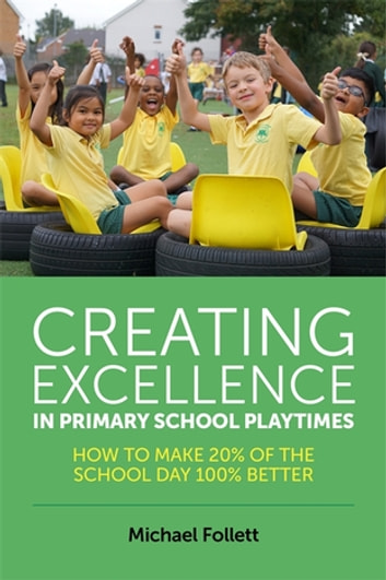 Creating Excellence in Primary School Playtimes - How to Make 20% of the School Day 100% Better ebook by Michael Follett