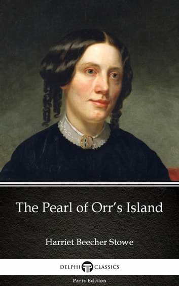 The Pearl of Orr's Island by Harriet Beecher Stowe - Delphi Classics (Illustrated) ebook by Harriet Beecher Stowe
