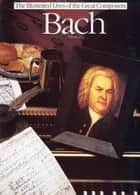 Bach: The Illustrated Lives of the Great Composers. ebook by Tim Dowley