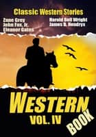 THE WESTERN BOOK VOL. IV - 15 TIMELESS CLASSIC WESTERN STORIES ebook by ZANE GREY, JAMES B. HENDRYX, JOHN FOX JR.,...