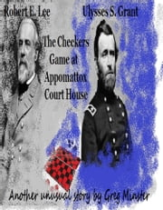 Grant and Lee: The Checkers Game at Appomattox Court House ebook by Greg Minster