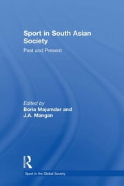 Sport in South Asian Society - Past and Present ebook by Boria Majumdar,J A Mangan