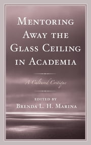 Mentoring Away the Glass Ceiling in Academia - A Cultured Critique ebook by Brenda Marina,Lillie Ben,Isaac Abeku Blankson,Venessa A. Brown,Ayse Evrensel,Krystal A. Foxx,Julie Haddock-Millar,Jennifer Michelle Johnson,Tamara Bertrand Jones,Cindy Larson-Casselton,Dian D. McCallum,Allison E. McWilliams,La'Tara Osborne-Lampkin,Jean Ostrom-Blonigen,Emma Previato,Chandana Sanyal,Jeanette Snider,Virginia Cook Tickles,JeffriAnne Wilder,Brenda Marina