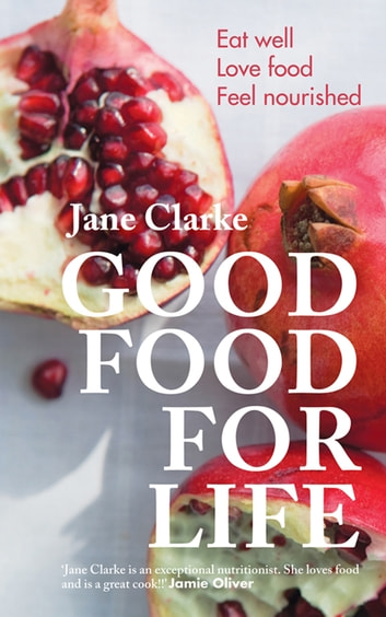 Good Food for Life - Eat Well * Love Food * Feel Nourished ebook by Jane Clarke