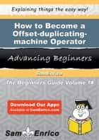 How to Become a Offset-duplicating-machine Operator - How to Become a Offset-duplicating-machine Operator ebook by Charolette Cote