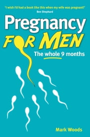 Pregnancy For Men - The whole nine months ebook by Mark Woods