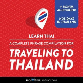 Learn Thai: A Complete Phrase Compilation for Traveling to Thailand audiobook by Innovative Language Learning,LLC