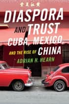Diaspora and Trust - Cuba, Mexico, and the Rise of China ebook by Adrian H. Hearn