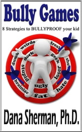 Bully Games: 8 Strategies to BULLYPROOF your kid ebook by Dana Sherman, Ph.D.