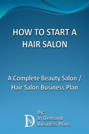 How To Start A Hair Salon: A Complete Beauty Salon / Hair Salon Business Plan ebook by In Demand Business Plans