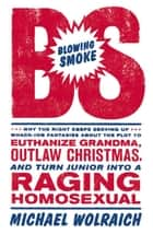 Blowing Smoke - Why the Right Keeps Serving Up Whack-Job Fantasies about the Plot to Euthanize Grandma, Outlaw Chris ebook by Michael Wolraich