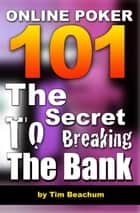 Online Poker 101: The Secret To Breaking The Bank eBook by Tim Beachum