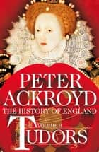 Tudors: The History of England Volume 2 - A History of England Volume II ebook by Peter Ackroyd