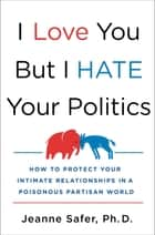 I Love You but I Hate Your Politics - How to Protect Your Intimate Relationships in a Poisonous Partisan World ebook by Jeanne Safer