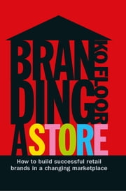 Branding a Store - How To Build Successful Retail Brands In A Changing Marketplace ebook by Ko Floor