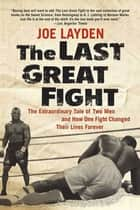 The Last Great Fight - The Extraordinary Tale of Two Men and How One Fight Changed Their Lives Forever ebook by Joe Layden
