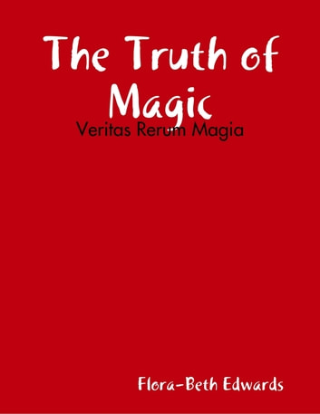 The Truth of Magic: Veritas Rerum Magia ebook by Flora-Beth Edwards