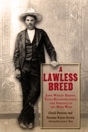 A Lawless Breed - John Wesley Hardin, Texas Reconstruction, and Violence in the Wild West ebook by Chuck Parsons, Norman Wayne Brown
